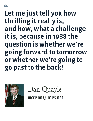 Dan Quayle: Let me just tell you how thrilling it really is, and how, what a challenge it is, because in 1988 the question is whether we're going forward to tomorrow or whether we're going to go past to the back!