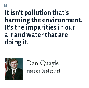 Dan Quayle: It isn't pollution that's harming the environment. It's the impurities in our air and water that are doing it.