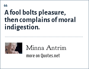Minna Antrim: A fool bolts pleasure, then complains of moral indigestion.