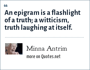 Minna Antrim: An epigram is a flashlight of a truth; a witticism, truth laughing at itself.