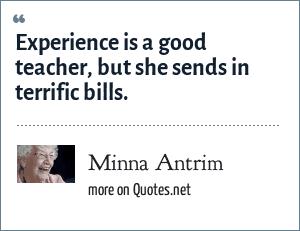 Minna Antrim: Experience is a good teacher, but she sends in terrific bills.