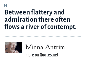 Minna Antrim: Between flattery and admiration there often flows a river of contempt.