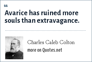 Charles Caleb Colton: Avarice has ruined more souls than extravagance.