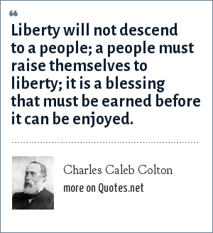 Charles Caleb Colton: Liberty will not descend to a people; a people must raise themselves to liberty; it is a blessing that must be earned before it can be enjoyed.