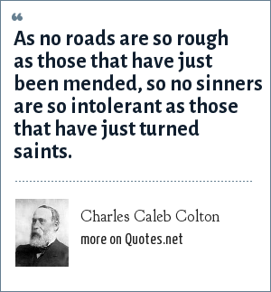 Charles Caleb Colton: As no roads are so rough as those that have just been mended, so no sinners are so intolerant as those that have just turned saints.