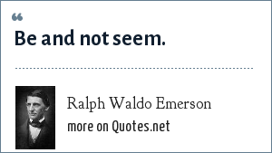 Ralph Waldo Emerson: Be and not seem.