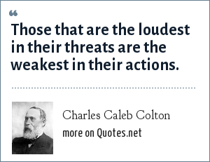 Charles Caleb Colton: Those that are the loudest in their threats are the weakest in their actions.