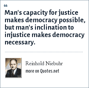 Reinhold Niebuhr: Man's capacity for justice makes democracy possible, but man's inclination to injustice makes democracy necessary.