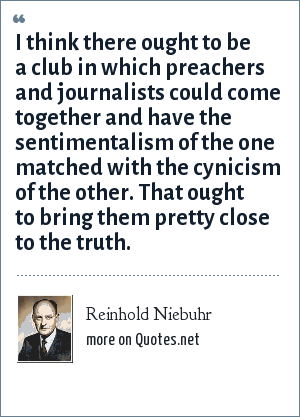 Reinhold Niebuhr: I think there ought to be a club in which preachers and journalists could come together and have the sentimentalism of the one matched with the cynicism of the other. That ought to bring them pretty close to the truth.