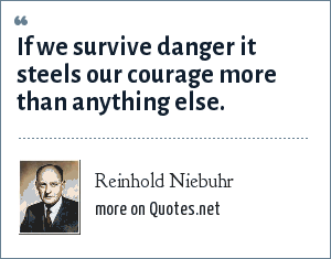 Reinhold Niebuhr: If we survive danger it steels our courage more than anything else.