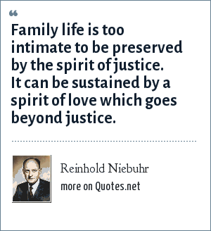 Reinhold Niebuhr: Family life is too intimate to be preserved by the spirit of justice. It can be sustained by a spirit of love which goes beyond justice.