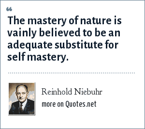 Reinhold Niebuhr: The mastery of nature is vainly believed to be an adequate substitute for self mastery.