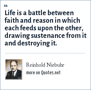 Reinhold Niebuhr: Life is a battle between faith and reason in which each feeds upon the other, drawing sustenance from it and destroying it.