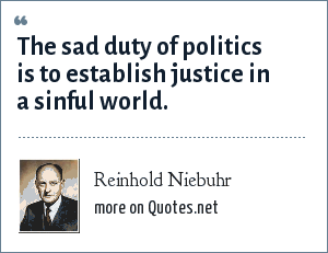 Reinhold Niebuhr: The sad duty of politics is to establish justice in a sinful world.