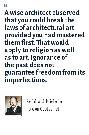 Reinhold Niebuhr: A wise architect observed that you could break the laws of architectural art provided you had mastered them first. That would apply to religion as well as to art. Ignorance of the past does not guarantee freedom from its imperfections.