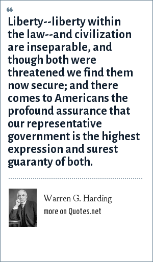 Warren G. Harding: Liberty--liberty within the law--and civilization are inseparable, and though both were threatened we find them now secure; and there comes to Americans the profound assurance that our representative government is the highest expression and surest guaranty of both.