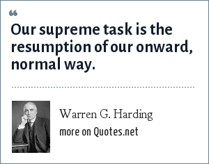 Warren G. Harding: Our supreme task is the resumption of our onward, normal way.