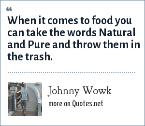 Johnny Wowk: When it comes to food you can take the words Natural and Pure and throw them in the trash.