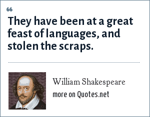 William Shakespeare: They have been at a great feast of languages, and stolen the scraps.