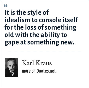 Karl Kraus: It is the style of idealism to console itself for the loss of something old with the ability to gape at something new.