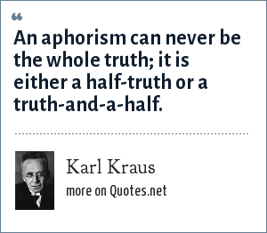 Karl Kraus: An aphorism can never be the whole truth; it is either a half-truth or a truth-and-a-half.