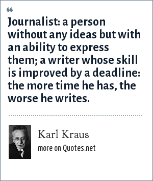 Karl Kraus: Journalist: a person without any ideas but with an ability to express them; a writer whose skill is improved by a deadline: the more time he has, the worse he writes.