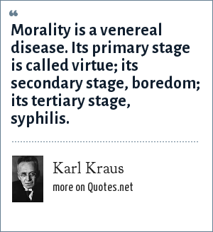 Karl Kraus: Morality is a venereal disease. Its primary stage is called virtue; its secondary stage, boredom; its tertiary stage, syphilis.