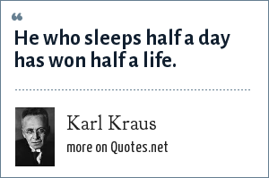 Karl Kraus: He who sleeps half a day has won half a life.