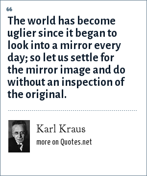 Karl Kraus: The world has become uglier since it began to look into a mirror every day; so let us settle for the mirror image and do without an inspection of the original.