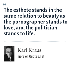Karl Kraus: The esthete stands in the same relation to beauty as the pornographer stands to love, and the politician stands to life.
