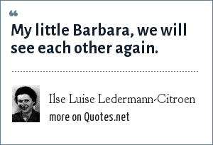 Ilse Luise Ledermann-Citroen: My little Barbara, we will see each other again.