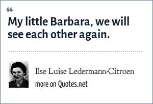 Ilse Luise Ledermann-Citroen: My little Barbara, we will see each other again.