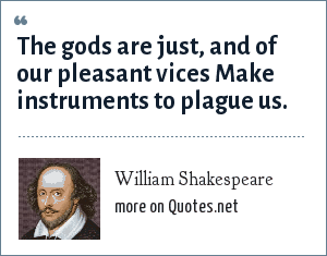 William Shakespeare: The gods are just, and of our pleasant vices Make instruments to plague us.