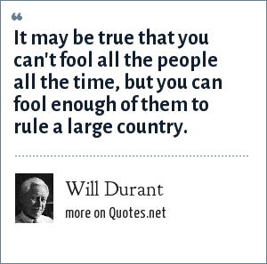Will Durant: It may be true that you can't fool all the people all the time, but you can fool enough of them to rule a large country.