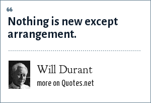 Will Durant: Nothing is new except arrangement.