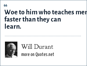 Will Durant: Woe to him who teaches men faster than they can learn.
