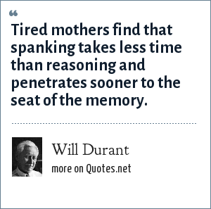 Will Durant: Tired mothers find that spanking takes less time than reasoning and penetrates sooner to the seat of the memory.
