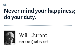 Will Durant: Never mind your happiness; do your duty.