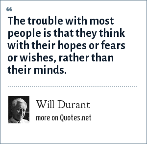 Will Durant: The trouble with most people is that they think with their hopes or fears or wishes, rather than their minds.