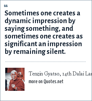 Tenzin Gyatso, 14th Dalai Lama: Sometimes one creates a dynamic impression by saying something, and sometimes one creates as significant an impression by remaining silent.