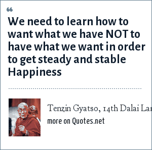 Tenzin Gyatso, 14th Dalai Lama: We need to learn how to want what we have NOT to have what we want in order to get steady and stable Happiness