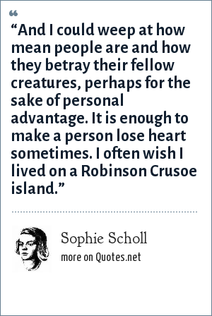 "Sophie Scholl: ""And I could weep at how mean people are and how they betray their fellow creatures, perhaps for the sake of personal advantage. It is enough to make a person lose heart sometimes. I often wish I lived on a Robinson Crusoe island."""