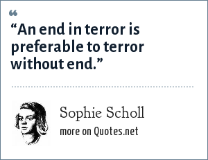 "Sophie Scholl: ""An end in terror is preferable to terror without end."""