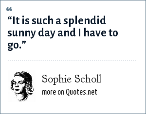 "Sophie Scholl: ""It is such a splendid sunny day and I have to go."""