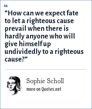 "Sophie Scholl: ""How can we expect fate to let a righteous cause prevail when there is hardly anyone who will give himself up undividedly to a righteous cause?"""