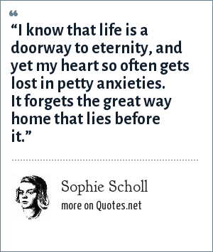 "Sophie Scholl: ""I know that life is a doorway to eternity, and yet my heart so often gets lost in petty anxieties. It forgets the great way home that lies before it."""
