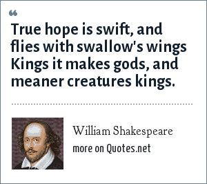 William Shakespeare: True hope is swift, and flies with swallow's wings Kings it makes gods, and meaner creatures kings.