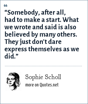 "Sophie Scholl: ""Somebody, after all, had to make a start. What we wrote and said is also believed by many others. They just don't dare express themselves as we did."""