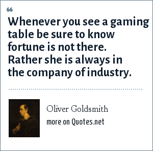 Oliver Goldsmith: Whenever you see a gaming table be sure to know fortune is not there. Rather she is always in the company of industry.