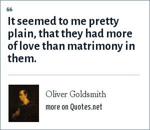 Oliver Goldsmith: It seemed to me pretty plain, that they had more of love than matrimony in them.